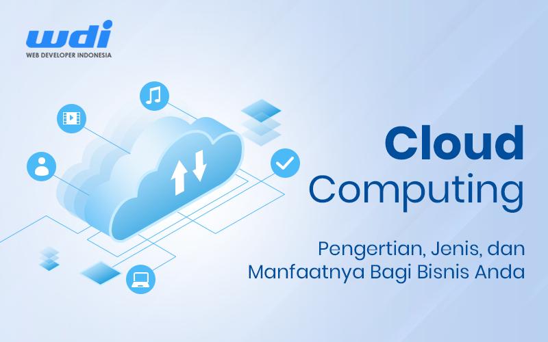 Cloud Computing: Pengertian, Jenis, dan Manfaatnya Bagi Bisnis Anda